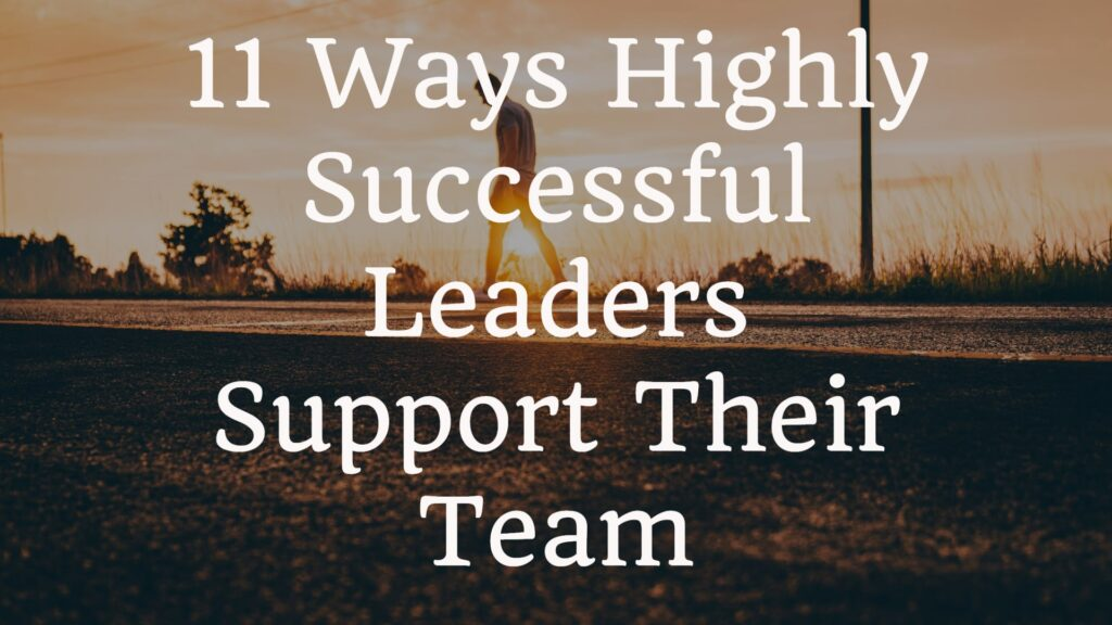 11 Ways Highly Successful Leaders Support Their Team