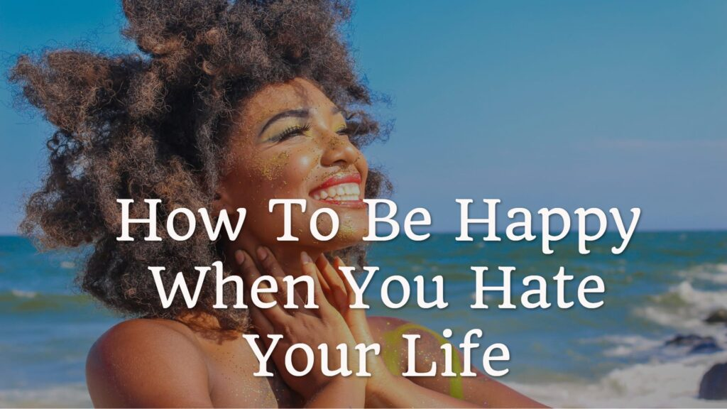 How To Be Happy When You Hate Your Life
