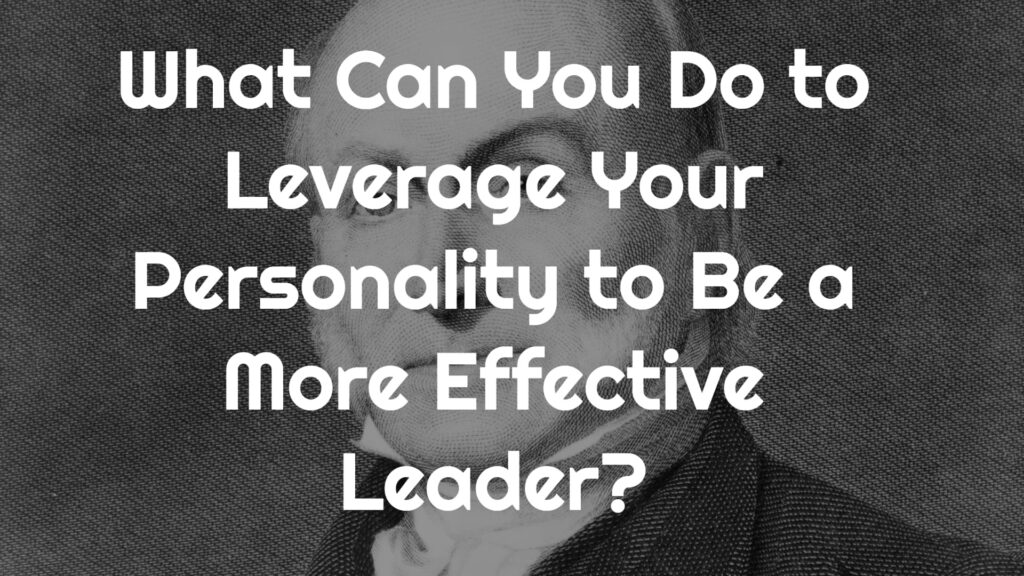 What Can You Do to Leverage Your Personality to Be a More Effective Leader