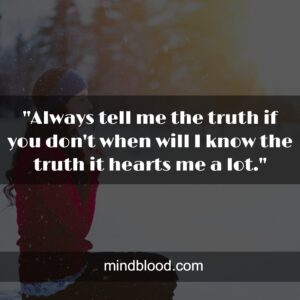 """""""Always tell me the truth if you don't when will I know the truth it hearts me a lot."""""""