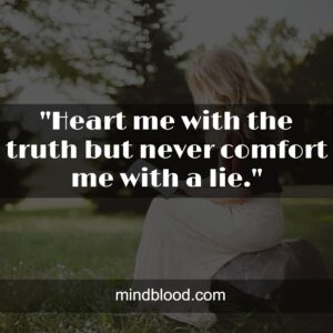 """""""Heart me with the truth but never comfort me with a lie."""""""