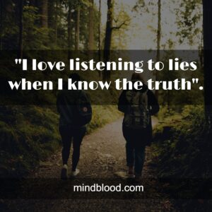 """""""I love listening to lies when I know the truth""""."""