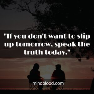 """""""If you don't want to slip up tomorrow, speak the truth today - Bruce Lee."""""""