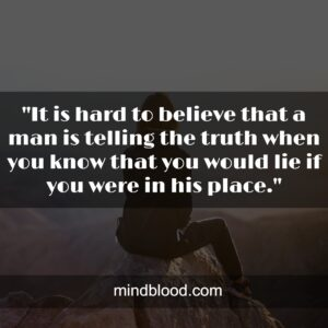 """""""It is hard to believe that a man is telling the truth when you know that you would lie if you were in his place."""""""