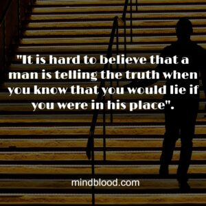 """""""It is hard to believe that a man is telling the truth when you know that you would lie if you were in his place""""."""
