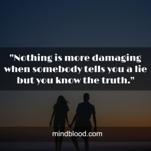 """""""Nothing is more damaging when somebody tells you a lie but you know the truth."""""""