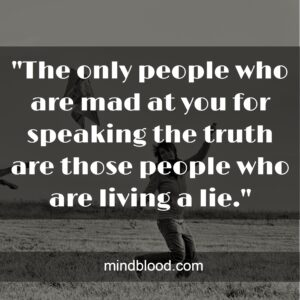 """""""The only people who are mad at you for speaking the truth are those people who are living a lie."""""""
