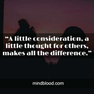 """""""A little consideration, a little thought for others, makes all the difference."""""""
