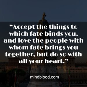 """""""Accept the things to which fate binds you, and love the people with whom fate brings you together, but do so with all your heart."""""""