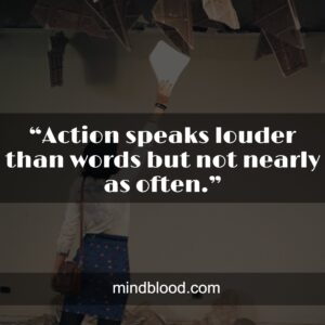 """""""Action speaks louder than words but not nearly as often."""""""