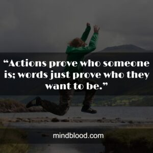 """""""Actions prove who someone is; words just prove who they want to be."""""""