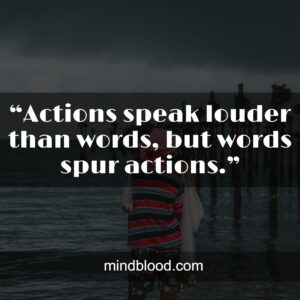 """""""Actions speak louder than words, but words spur actions."""""""