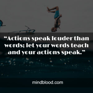 """""""Actions speak louder than words; let your words teach and your actions speak."""""""