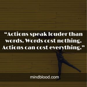 """""""Actions speak louder than words. Words cost nothing. Actions can cost everything."""""""