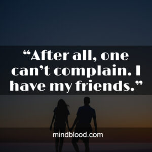 """""""After all, one can't complain. I have my friends."""""""