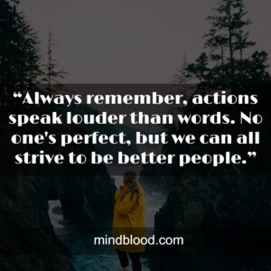 """""""Always remember, actions speak louder than words. No one's perfect, but we can all strive to be better people."""""""