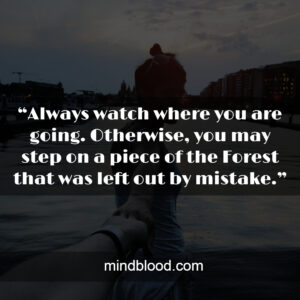 """""""Always watch where you are going. Otherwise, you may step on a piece of the Forest that was left out by mistake."""""""