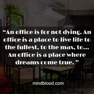 """""""An office is for not dying. An office is a place to live life to the fullest, to the max, to… An office is a place where dreams come true. """""""