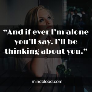 """""""And if ever I'm alone you'll say. I'll be thinking about you."""""""