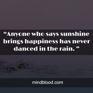 """""""Anyone who says sunshine brings happiness has never danced in the rain. """""""