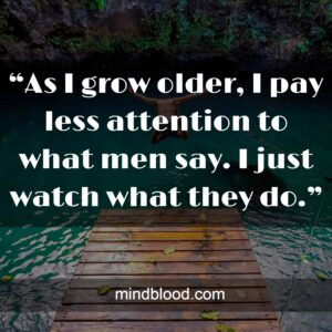 """""""As I grow older, I pay less attention to what men say. I just watch what they do."""""""
