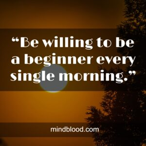 """""""Be willing to be a beginner every single morning."""""""