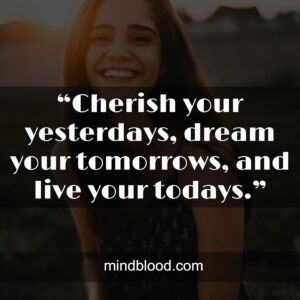 """""""Cherish your yesterdays, dream your tomorrows, and live your todays."""""""