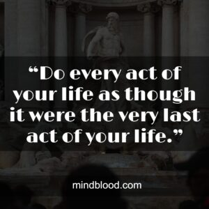 """.""""Do every act of your life as though it were the very last act of your life."""""""