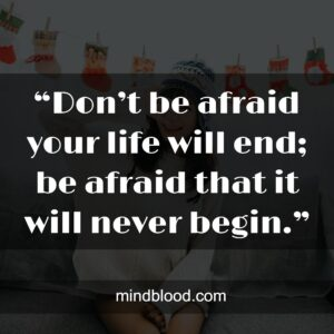 """""""Don't be afraid your life will end; be afraid that it will never begin."""""""