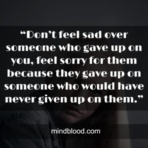 """""""Don't feel sad over someone who gave up on you, feel sorry for them because they gave up on someone who would have never given up on them."""""""