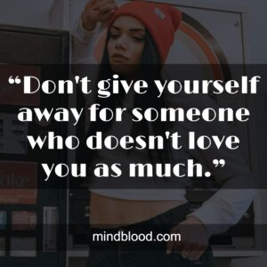 """""""Don't give yourself away for someone who doesn't love you as much."""""""