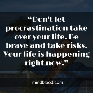 """""""Don't let procrastination take over your life. Be brave and take risks. Your life is happening right now."""""""