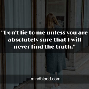 """""""Don't lie to me unless you are absolutely sure that I will never find the truth."""""""