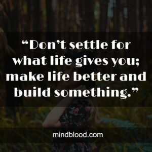 """""""Don't settle for what life gives you; make life better and build something."""""""