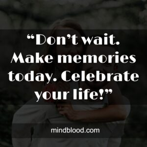 """""""Don't wait. Make memories today. Celebrate your life!"""""""