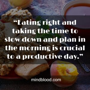 """""""Eating right and taking the time to slow down and plan in the morning is crucial to a productive day."""""""