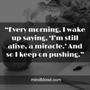 """""""Every morning, I wake up saying, 'I'm still alive, a miracle.' And so I keep on pushing."""""""