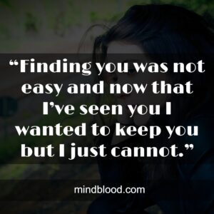 """""""Finding you was not easy and now that I've seen you I wanted to keep you but I just cannot."""""""