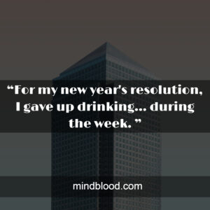 """""""For my new year's resolution, I gave up drinking... during the week. """""""