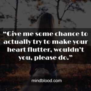 """""""Give me some chance to actually try to make your heart flutter, wouldn't you, please do."""""""