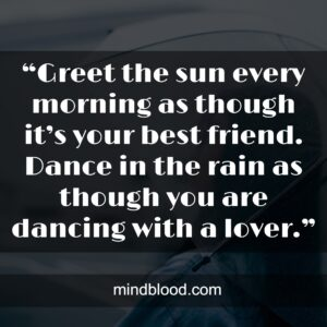 """""""Greet the sun every morning as though it's your best friend. Dance in the rain as though you are dancing with a lover."""""""