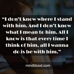 """""""I don't know where I stand with him. And I don't know what I mean to him. All I know is that every time I think of him, all I wanna do is be with him."""""""