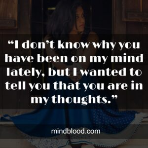 """""""I don't know why you have been on my mind lately,but I wanted to tell you that you are in my thoughts."""""""