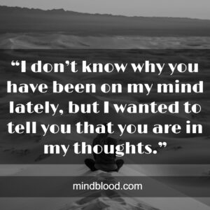 """.""""I don't know why you have been on my mind lately,but I wanted to tell you that you are in my thoughts."""""""