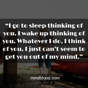 """""""I go to sleep thinking of you. I wake up thinking of you. Whatever I do, I think of you. I just can't seem to get you out of my mind."""""""