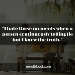 """""""I hate those moments when a person continuously telling lie but I know the truth."""""""