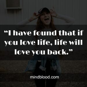 """""""I have found that if you love life, life will love you back."""""""