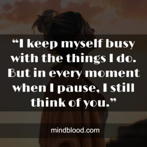 """""""I keep myself busy with the things I do. But in every moment when I pause, I still think of you."""""""