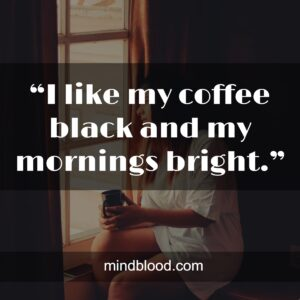 """""""I like my coffee black and my mornings bright."""""""