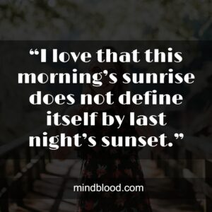 """.""""I love that this morning's sunrise does not define itself by last night's sunset."""""""